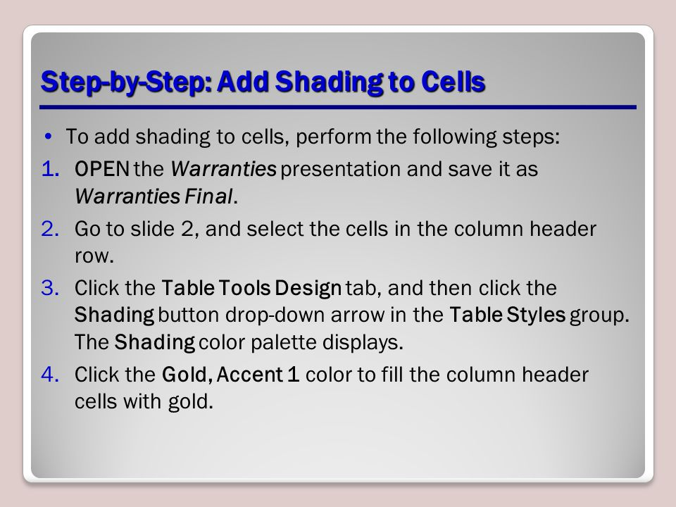 Step-by-Step: Add Shading to Cells To add shading to cells, perform the following steps: 1.OPEN the Warranties presentation and save it as Warranties Final.