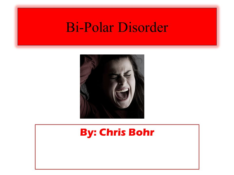 Bi-Polar Disorder By: Chris Bohr