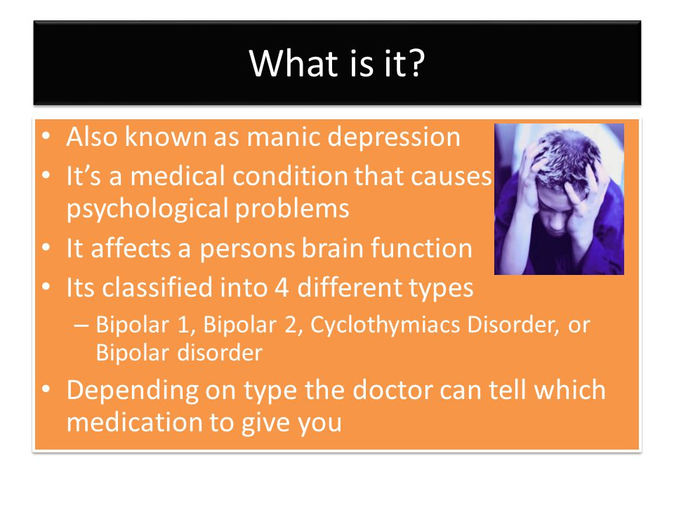 What is it? Also known as manic depression It's a medical condition that causes psychological problems It affects a persons brain function Its classif