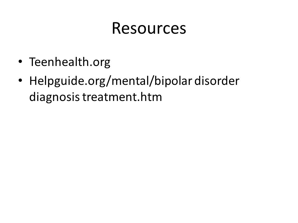 Resources Teenhealth.org Helpguide.org/mental/bipolar disorder diagnosis treatment.htm