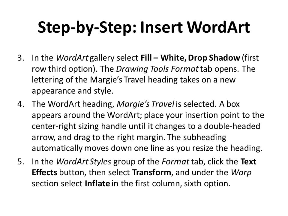 Step-by-Step: Insert WordArt 3.In the WordArt gallery select Fill – White, Drop Shadow (first row third option). The Drawing Tools Format tab opens. T