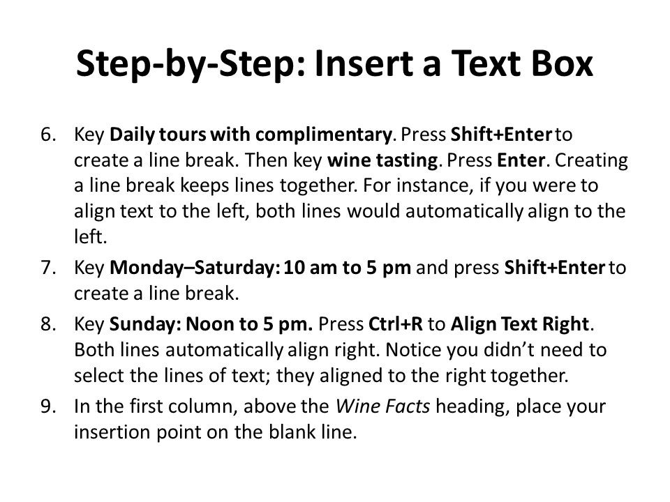 Step-by-Step: Insert a Text Box 6.Key Daily tours with complimentary. Press Shift+Enter to create a line break. Then key wine tasting. Press Enter. Cr