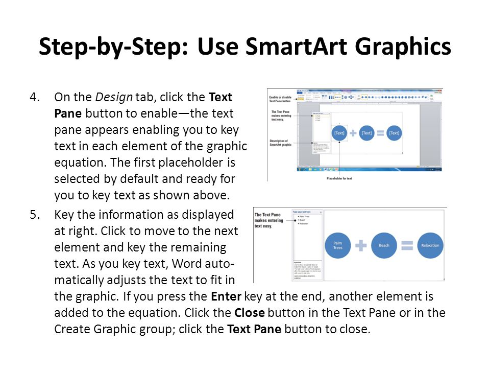 Step-by-Step: Use SmartArt Graphics 4.On the Design tab, click the Text Pane button to enable—the text pane appears enabling you to key text in each e