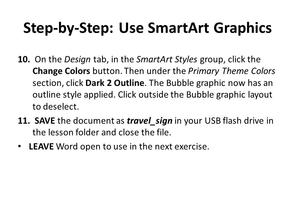 Step-by-Step: Use SmartArt Graphics 10. On the Design tab, in the SmartArt Styles group, click the Change Colors button. Then under the Primary Theme