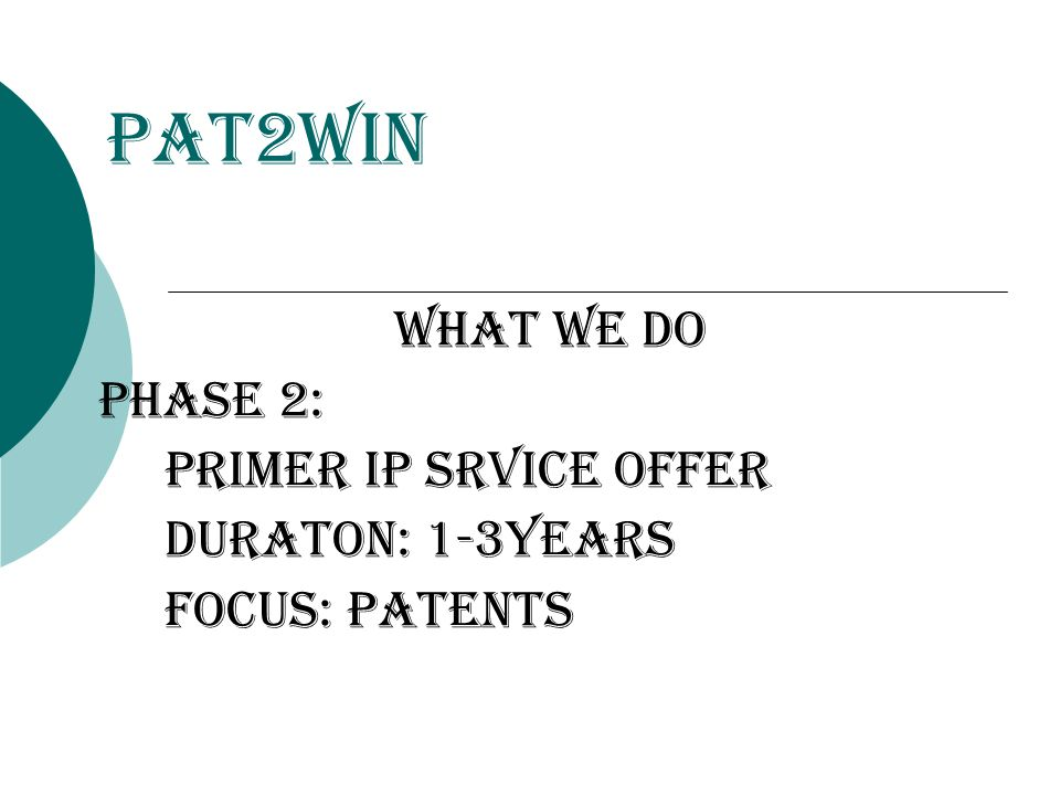 Pat2Win WHat we do Phase 2: Primer ip srvice offer duraton: 1-3years focus: patents