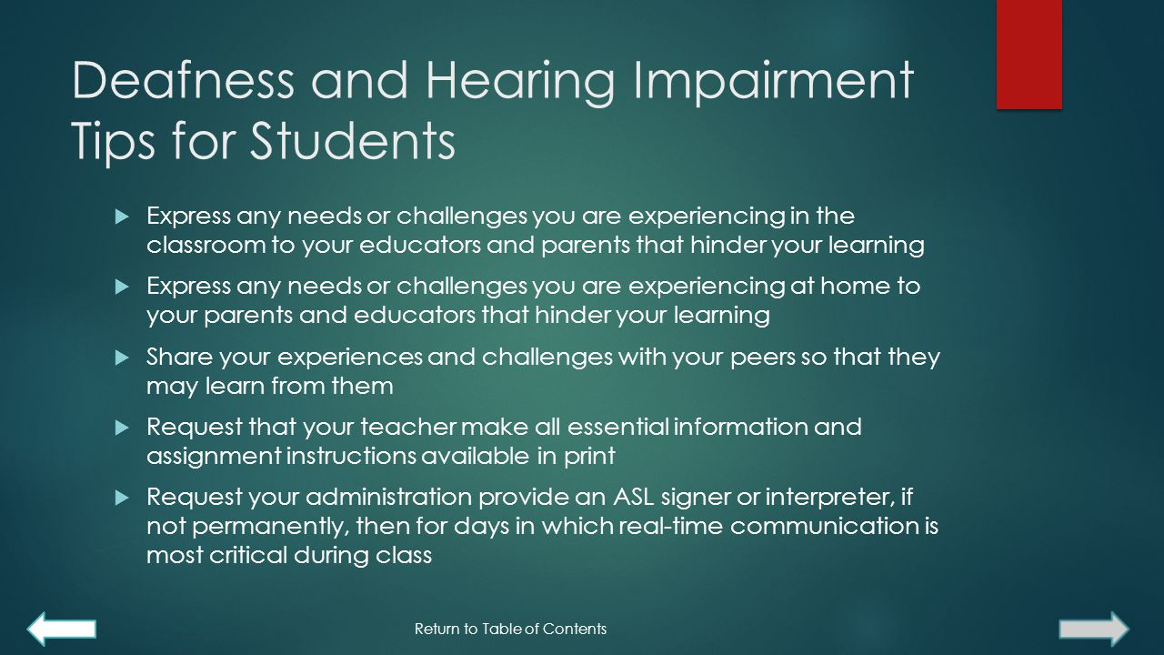 Deafness and Hearing Impairment Tips for Students  Express any needs or challenges you are experiencing in the classroom to your educators and parents that hinder your learning  Express any needs or challenges you are experiencing at home to your parents and educators that hinder your learning  Share your experiences and challenges with your peers so that they may learn from them  Request that your teacher make all essential information and assignment instructions available in print  Request your administration provide an ASL signer or interpreter, if not permanently, then for days in which real-time communication is most critical during class Return to Table of Contents