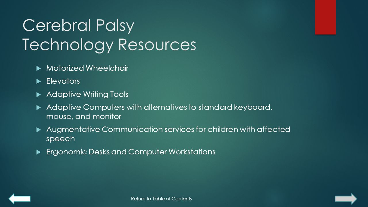 Cerebral Palsy Technology Resources  Motorized Wheelchair  Elevators  Adaptive Writing Tools  Adaptive Computers with alternatives to standard keyboard, mouse, and monitor  Augmentative Communication services for children with affected speech  Ergonomic Desks and Computer Workstations Return to Table of Contents