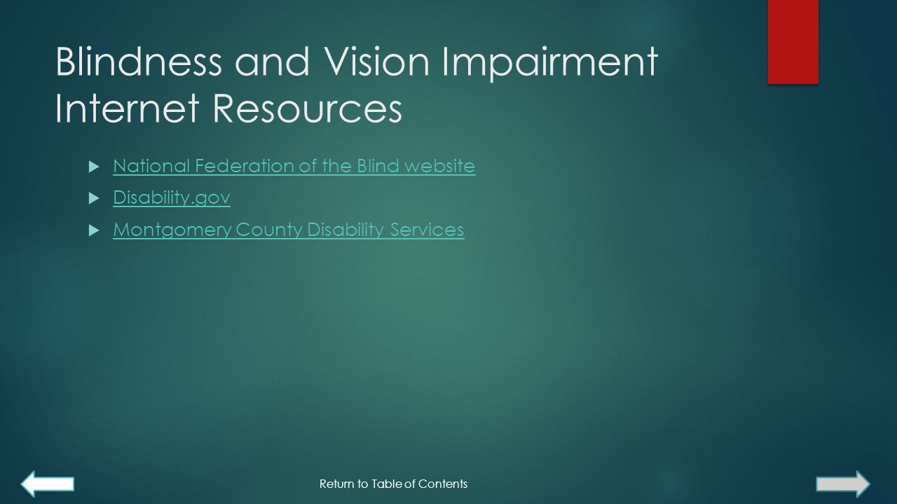 Blindness and Vision Impairment Internet Resources  National Federation of the Blind website National Federation of the Blind website  Disability.gov Disability.gov  Montgomery County Disability Services Montgomery County Disability Services Return to Table of Contents