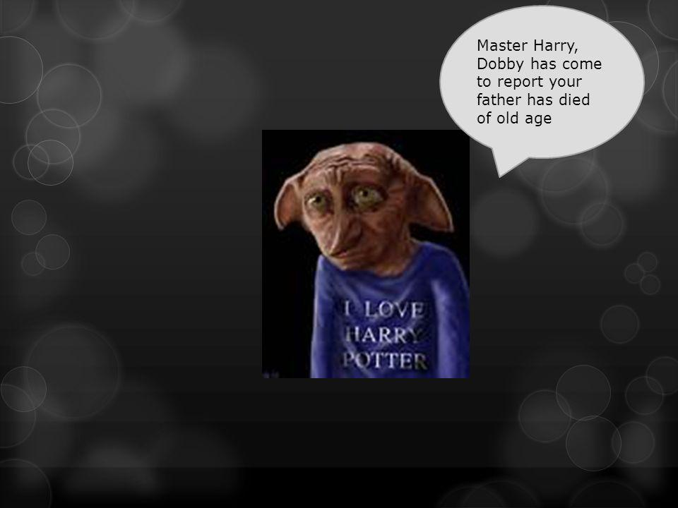 Master Harry, Dobby has come to report your father has died of old age