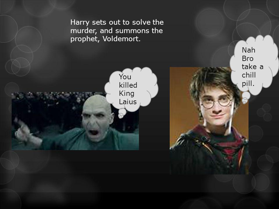 Harry sets out to solve the murder, and summons the prophet, Voldemort.