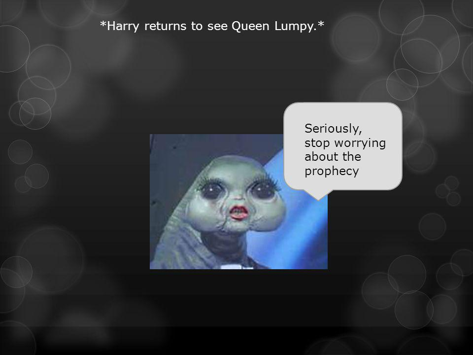 Seriously, stop worrying about the prophecy *Harry returns to see Queen Lumpy.*