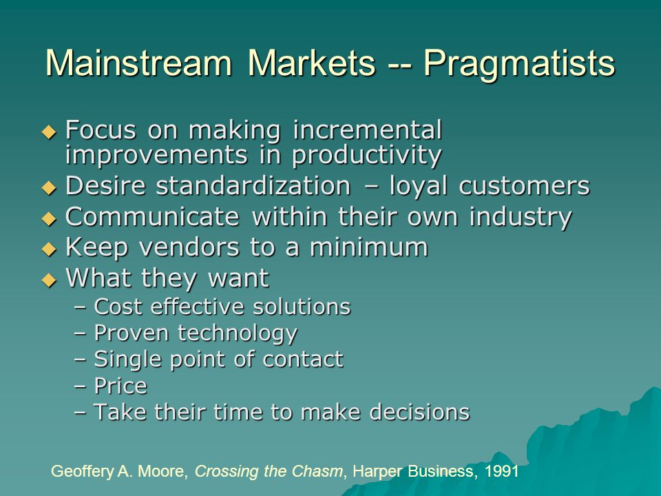 Mainstream Markets -- Pragmatists  Focus on making incremental improvements in productivity  Desire standardization – loyal customers  Communicate