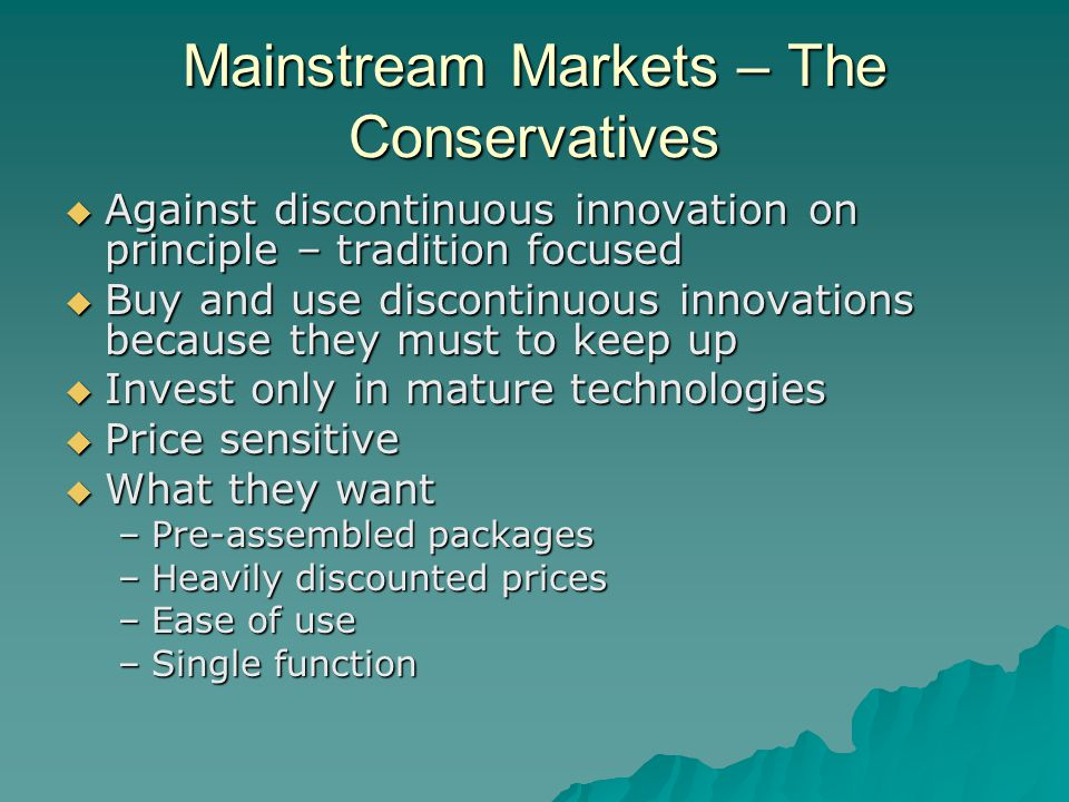 Mainstream Markets – The Conservatives  Against discontinuous innovation on principle – tradition focused  Buy and use discontinuous innovations because they must to keep up  Invest only in mature technologies  Price sensitive  What they want –Pre-assembled packages –Heavily discounted prices –Ease of use –Single function