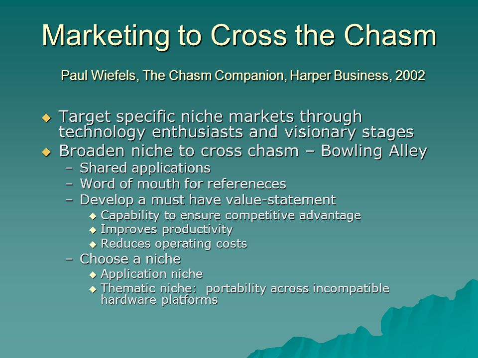 Marketing to Cross the Chasm Paul Wiefels, The Chasm Companion, Harper Business, 2002  Target specific niche markets through technology enthusiasts and visionary stages  Broaden niche to cross chasm – Bowling Alley –Shared applications –Word of mouth for refereneces –Develop a must have value-statement  Capability to ensure competitive advantage  Improves productivity  Reduces operating costs –Choose a niche  Application niche  Thematic niche: portability across incompatible hardware platforms