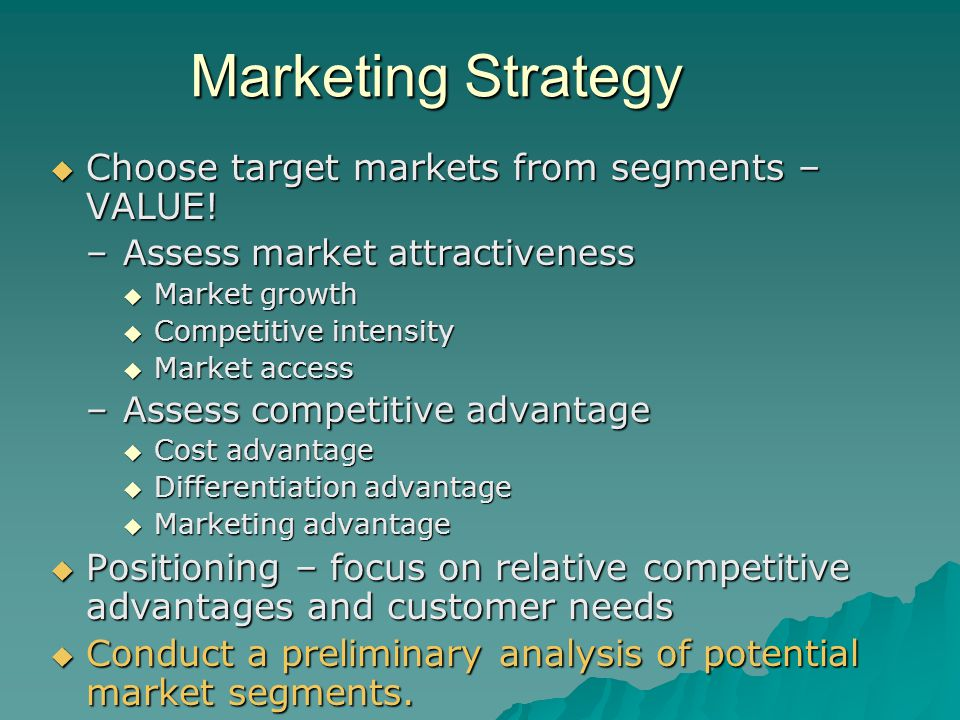 Marketing Strategy  Choose target markets from segments – VALUE! –Assess market attractiveness  Market growth  Competitive intensity  Market acces