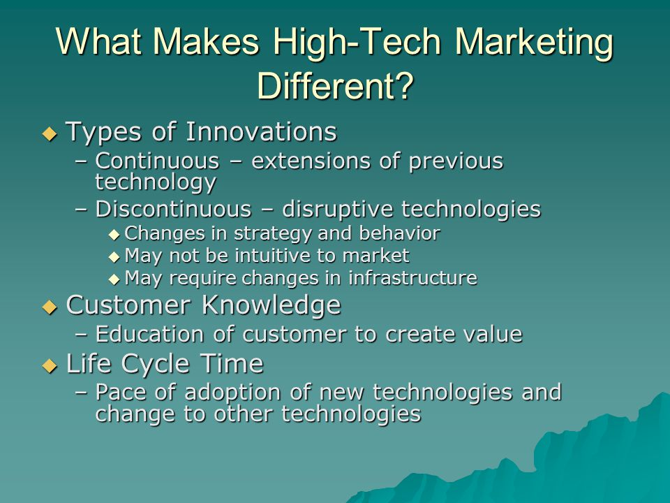 What Makes High-Tech Marketing Different?  Types of Innovations –Continuous – extensions of previous technology –Discontinuous – disruptive technolog