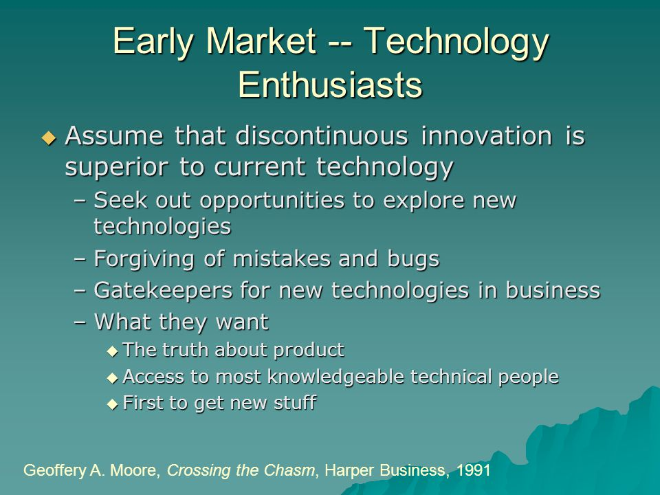 Early Market -- Technology Enthusiasts  Assume that discontinuous innovation is superior to current technology –Seek out opportunities to explore new technologies –Forgiving of mistakes and bugs –Gatekeepers for new technologies in business –What they want  The truth about product  Access to most knowledgeable technical people  First to get new stuff Geoffery A.