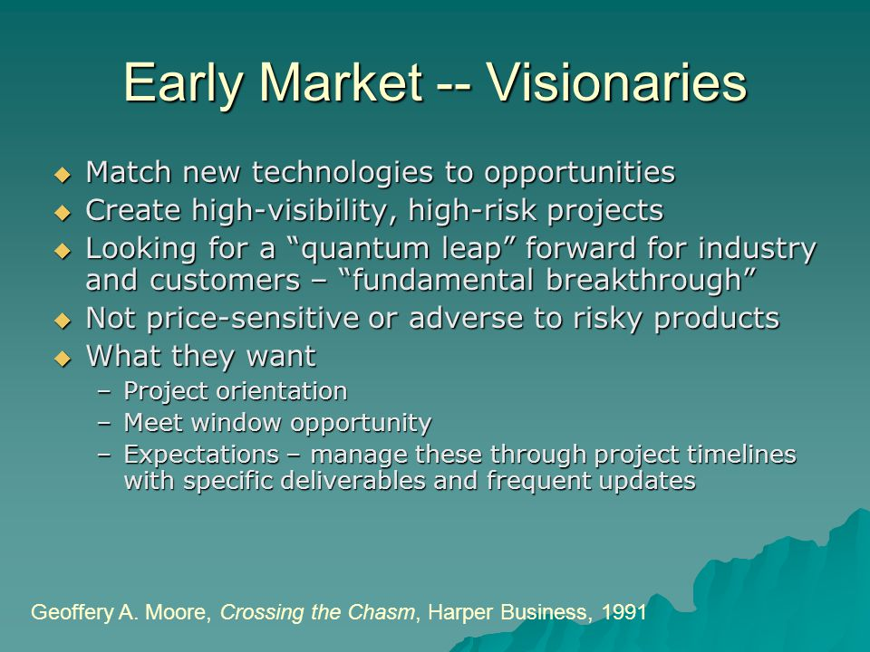 "Early Market -- Visionaries  Match new technologies to opportunities  Create high-visibility, high-risk projects  Looking for a ""quantum leap"" forw"