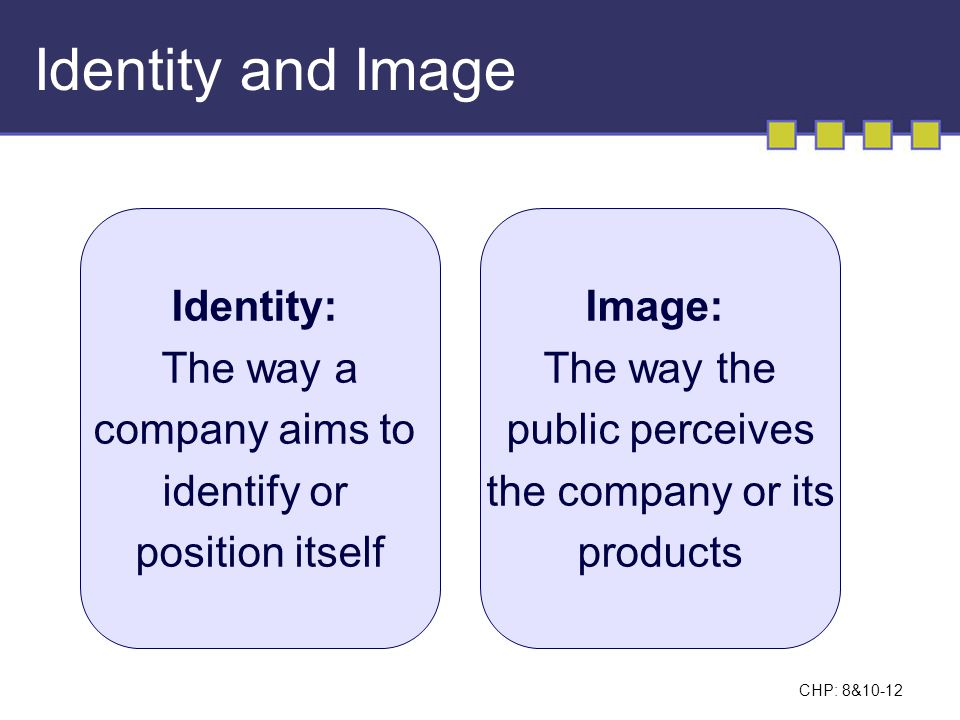 CHP: 8&10-12 Identity and Image Identity: The way a company aims to identify or position itself Image: The way the public perceives the company or its