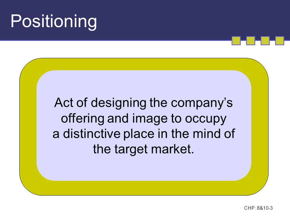 CHP: 8&10-3 Positioning Act of designing the company's offering and image to occupy a distinctive place in the mind of the target market.