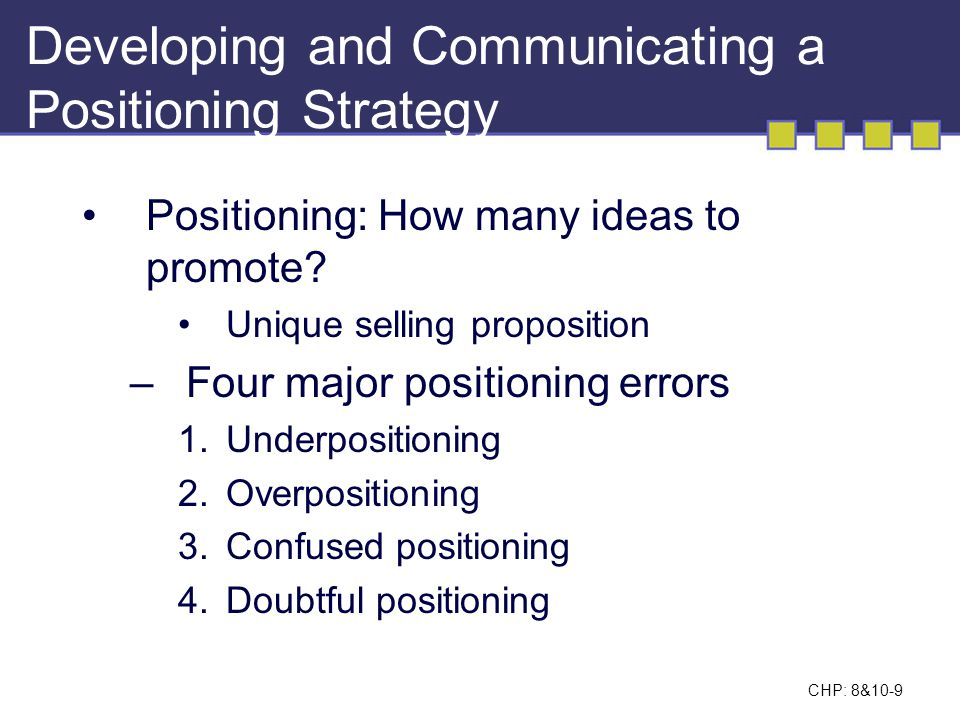 CHP: 8&10-9 Positioning: How many ideas to promote? Unique selling proposition –Four major positioning errors 1.Underpositioning 2.Overpositioning 3.C
