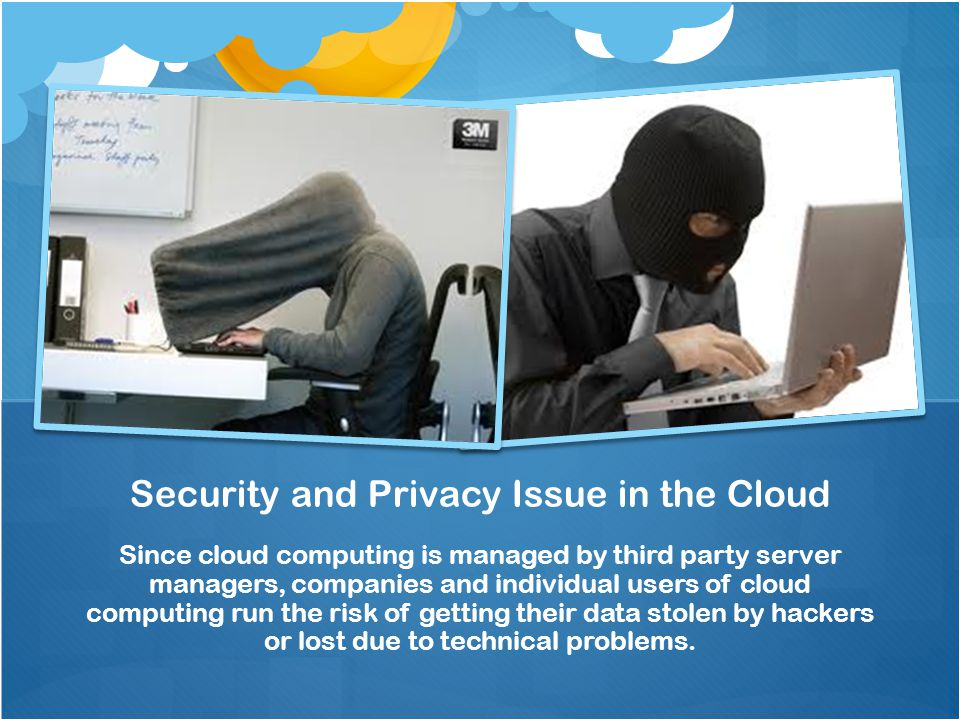 Since cloud computing is managed by third party server managers, companies and individual users of cloud computing run the risk of getting their data stolen by hackers or lost due to technical problems.