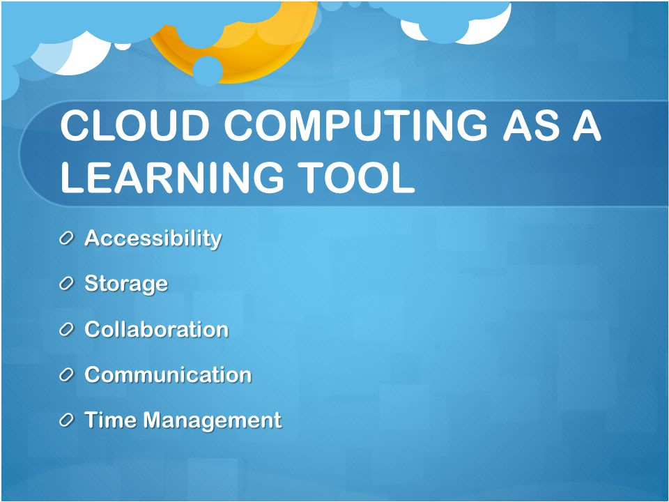 CLOUD COMPUTING AS A LEARNING TOOL AccessibilityStorageCollaborationCommunication Time Management
