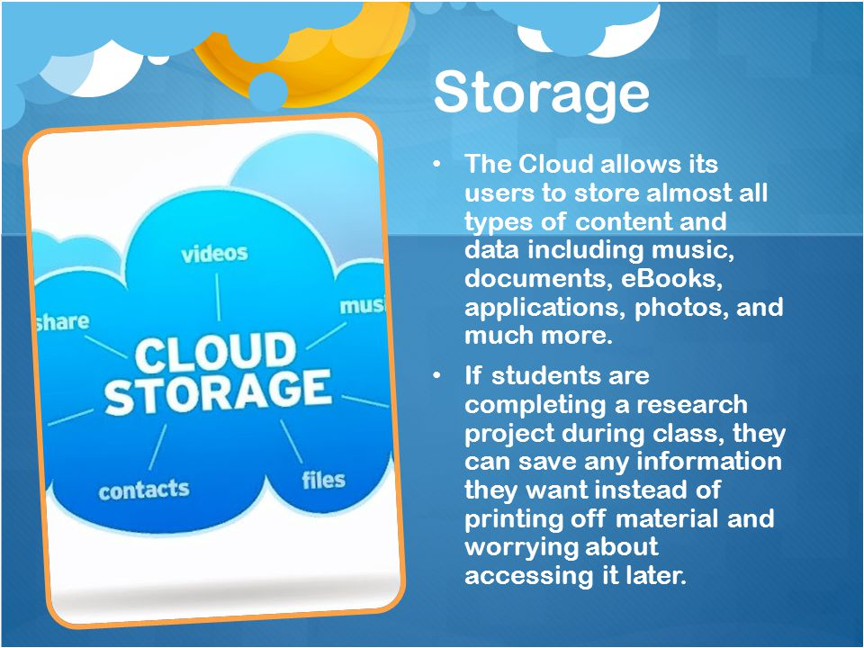 Storage The Cloud allows its users to store almost all types of content and data including music, documents, eBooks, applications, photos, and much more.