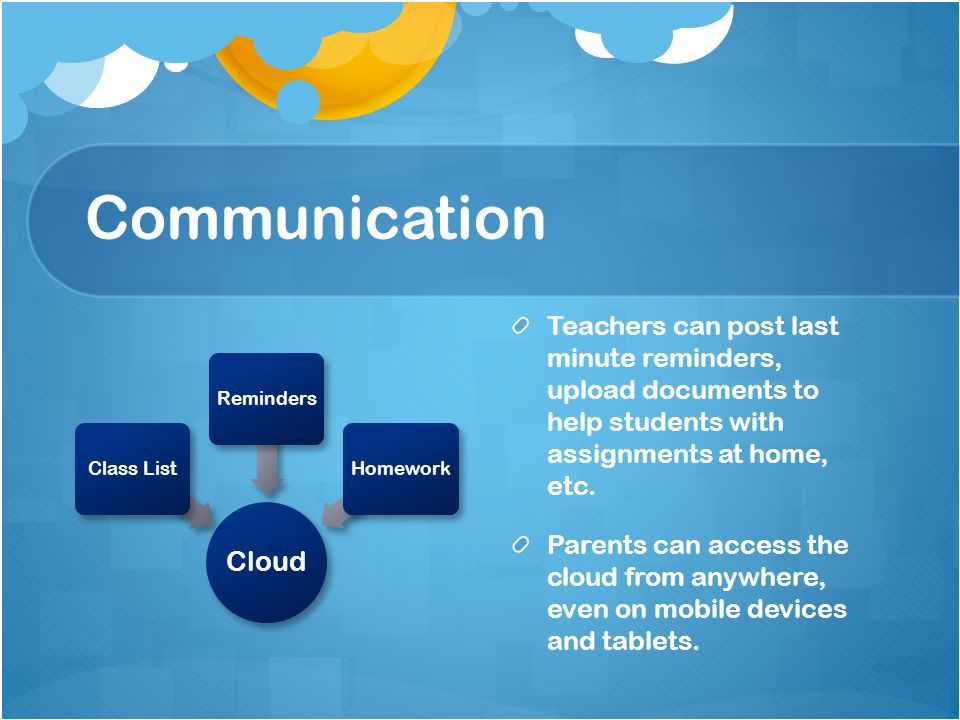 Communication Cloud Class ListRemindersHomework Teachers can post last minute reminders, upload documents to help students with assignments at home, etc.