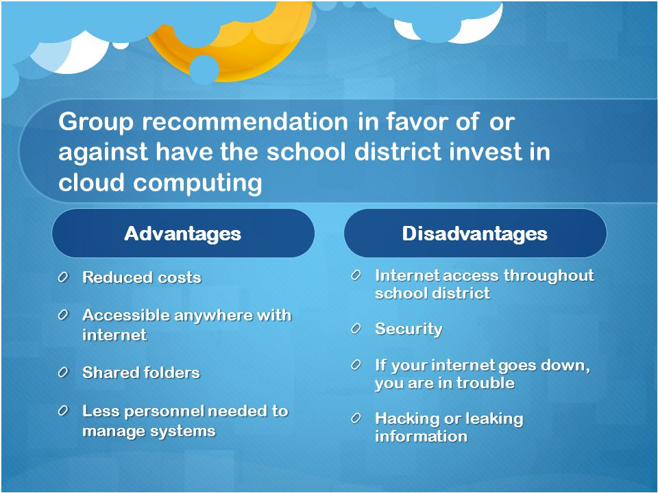 Group recommendation in favor of or against have the school district invest in cloud computing AdvantagesDisadvantages Internet access throughout school district Security If your internet goes down, you are in trouble Hacking or leaking information Reduced costs Accessible anywhere with internet Shared folders Less personnel needed to manage systems