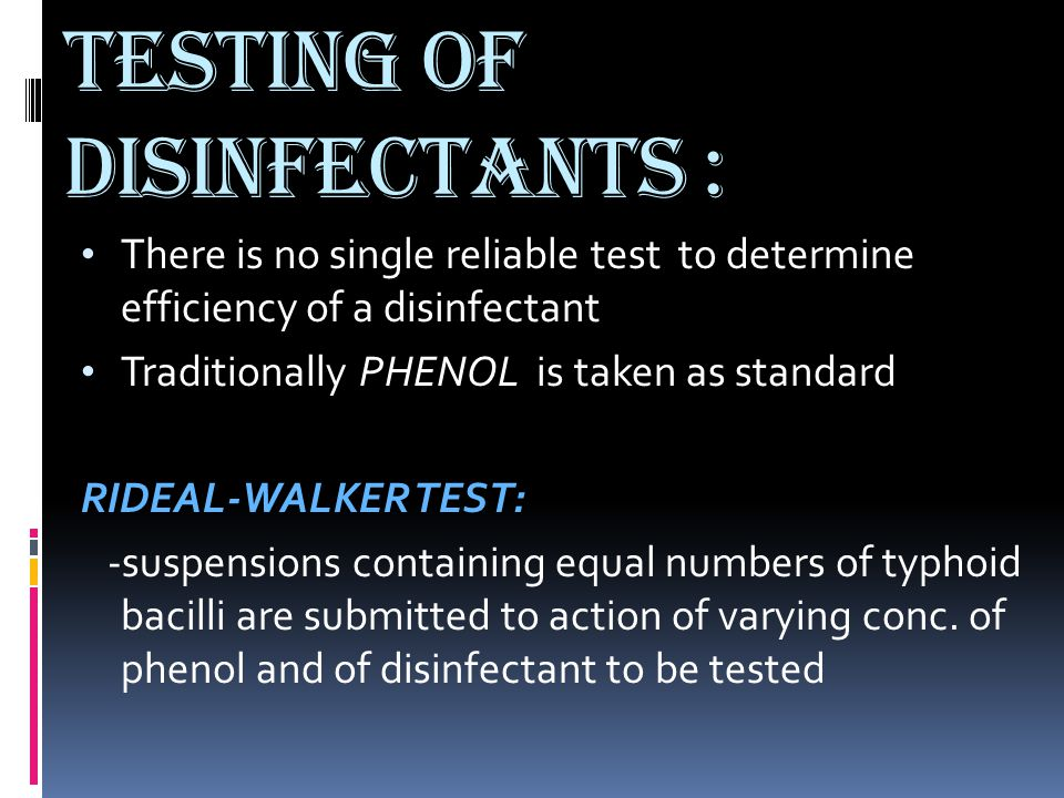 TESTING OF DISINFECTANTS : There is no single reliable test to determine efficiency of a disinfectant Traditionally PHENOL is taken as standard RIDEAL
