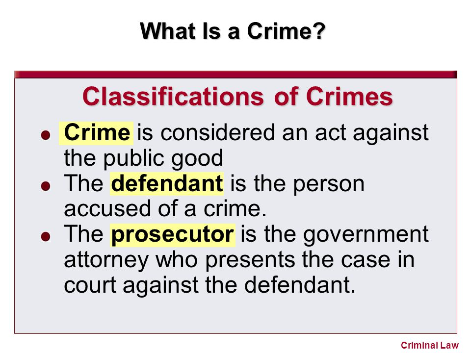 What Is a Crime? Criminal Law Classifications of Crimes Crime is considered an act against the public good The defendant is the person accused of a cr