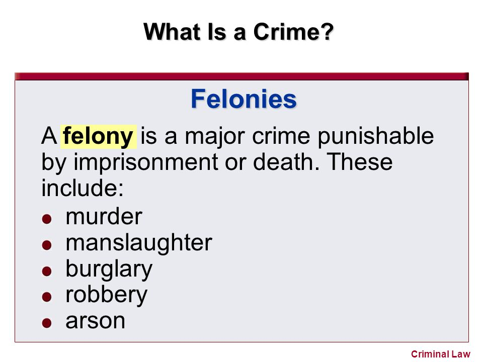 What Is a Crime? Criminal Law Felonies A felony is a major crime punishable by imprisonment or death. These include: murder manslaughter burglary robb