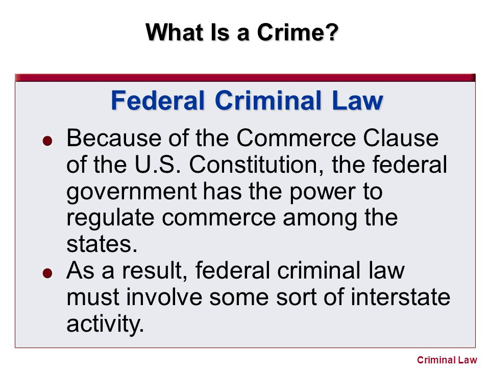 What Is a Crime? Criminal Law Federal Criminal Law Because of the Commerce Clause of the U.S. Constitution, the federal government has the power to re