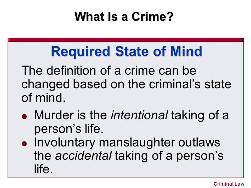 What Is a Crime? Criminal Law The definition of a crime can be changed based on the criminal's state of mind. Required State of Mind Murder is the int