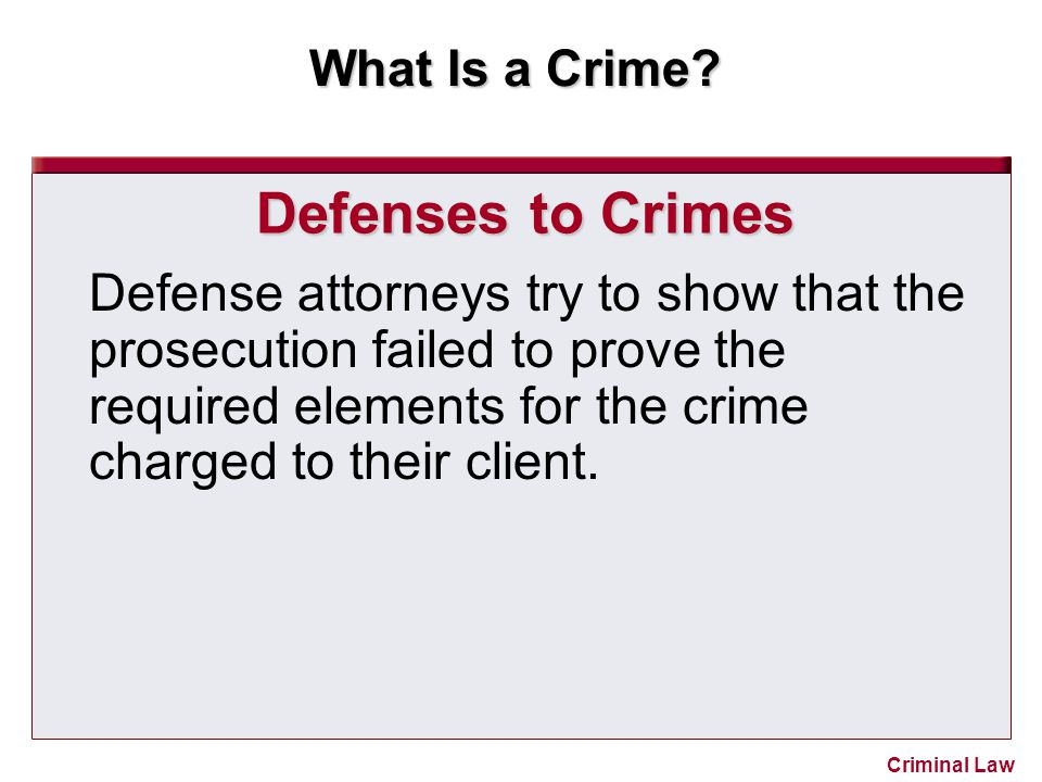 What Is a Crime? Criminal Law Defenses to Crimes Defense attorneys try to show that the prosecution failed to prove the required elements for the crim