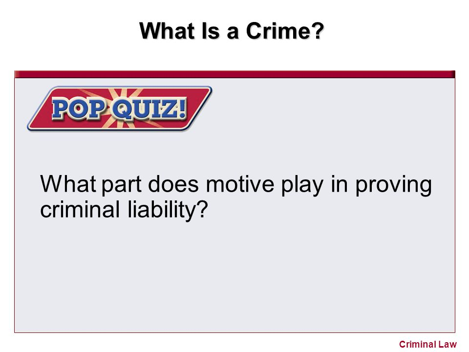 What Is a Crime? Criminal Law What part does motive play in proving criminal liability?