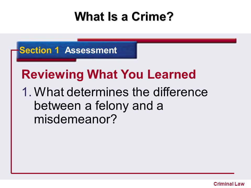 What Is a Crime? Criminal Law Reviewing What You Learned 1. 1.What determines the difference between a felony and a misdemeanor? Section 1 Assessment