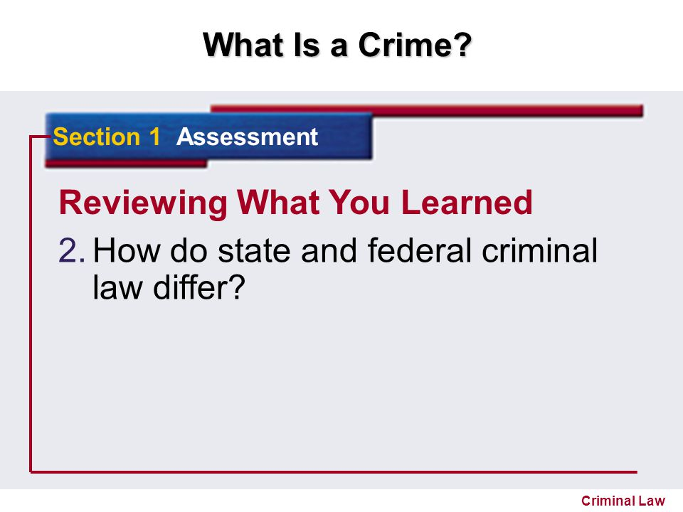 What Is a Crime? Criminal Law Reviewing What You Learned 2. 2.How do state and federal criminal law differ? Section 1 Assessment