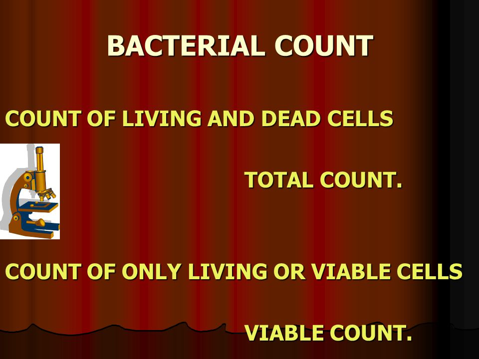 BACTERIAL COUNT COUNT OF LIVING AND DEAD CELLS TOTAL COUNT. COUNT OF ONLY LIVING OR VIABLE CELLS VIABLE COUNT.