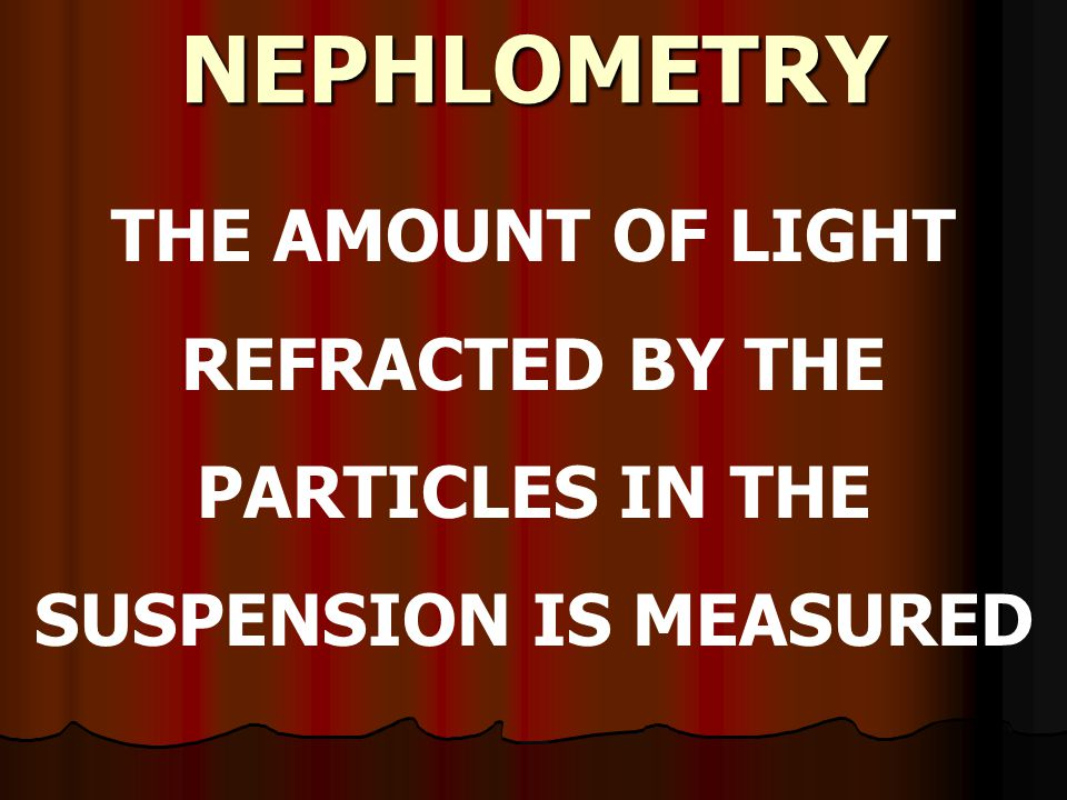 NEPHLOMETRY THE AMOUNT OF LIGHT REFRACTED BY THE PARTICLES IN THE SUSPENSION IS MEASURED
