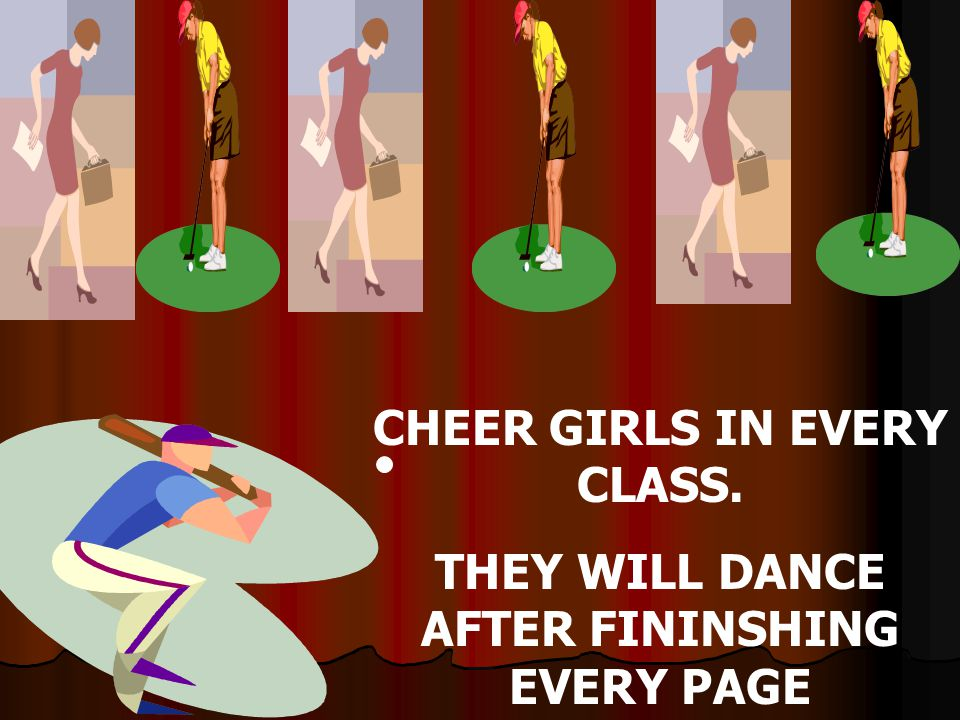 CHEER GIRLS IN EVERY CLASS. THEY WILL DANCE AFTER FININSHING EVERY PAGE