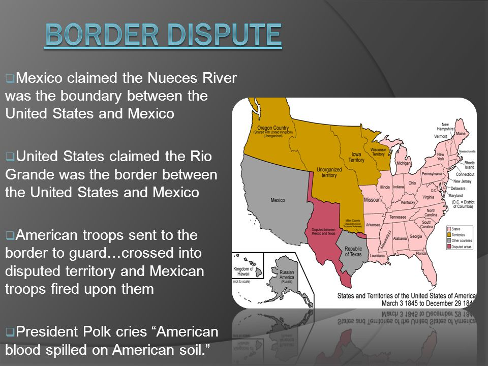  Mexico claimed the Nueces River was the boundary between the United States and Mexico  United States claimed the Rio Grande was the border between