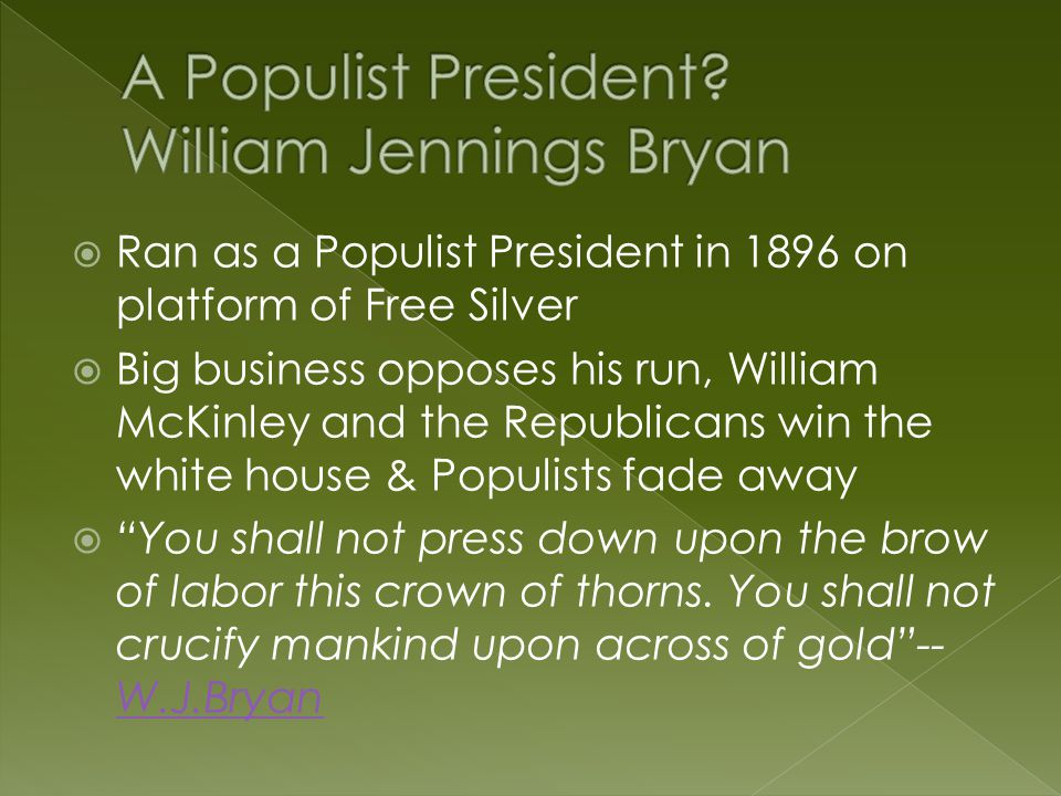  Ran as a Populist President in 1896 on platform of Free Silver  Big business opposes his run, William McKinley and the Republicans win the white ho