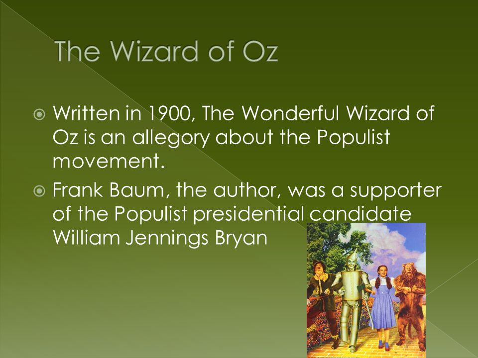  Written in 1900, The Wonderful Wizard of Oz is an allegory about the Populist movement.  Frank Baum, the author, was a supporter of the Populist pr