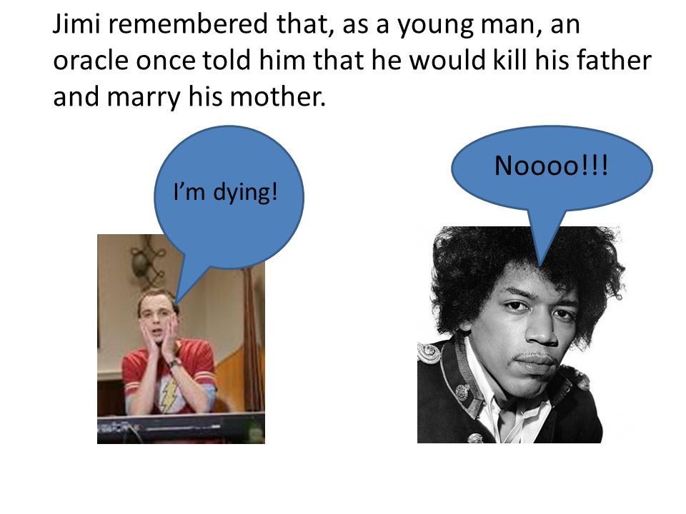 Jimi remembered that, as a young man, an oracle once told him that he would kill his father and marry his mother.