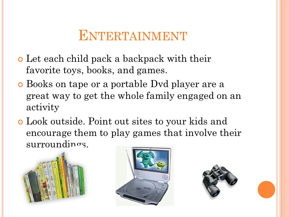 E NTERTAINMENT Let each child pack a backpack with their favorite toys, books, and games.