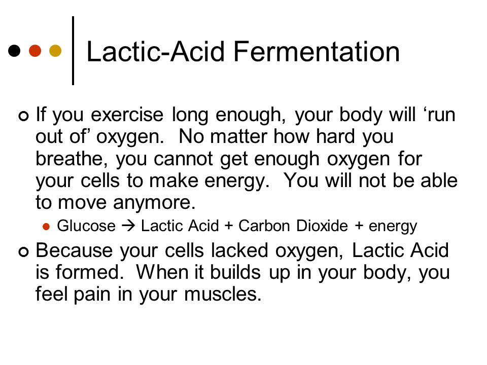 Lactic-Acid Fermentation If you exercise long enough, your body will 'run out of' oxygen.