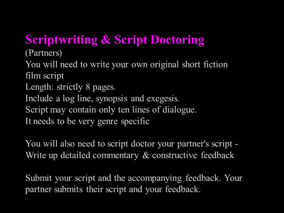 Scriptwriting & Script Doctoring (Partners) You will need to write your own original short fiction film script Length: strictly 8 pages. Include a log