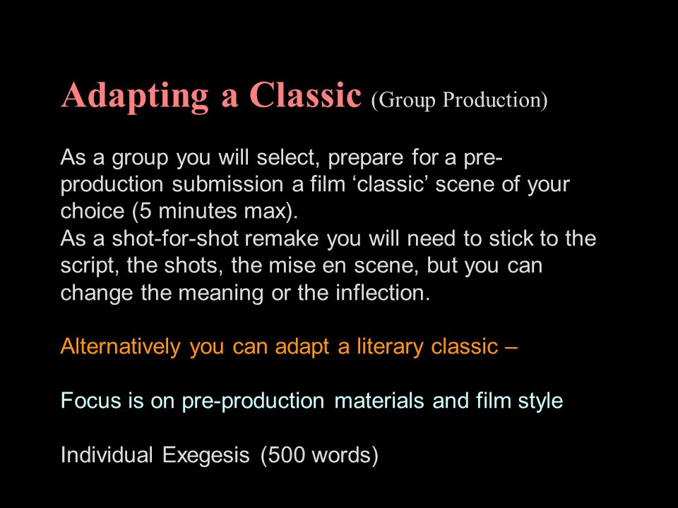 Adapting a Classic (Group Production) As a group you will select, prepare for a pre- production submission a film 'classic' scene of your choice (5 mi